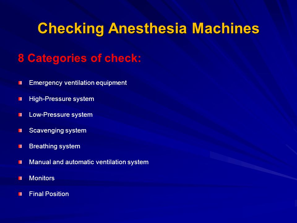 Checking Anesthesia Machines 8 Categories of check: Emergency ventilation equipment High-Pressure system Low-Pressure system Scavenging system Breathing system Manual and automatic ventilation system Monitors Final Position