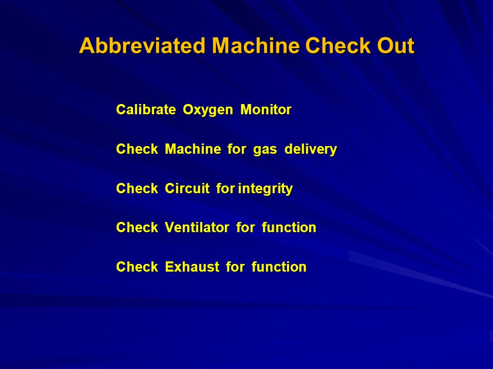 Abbreviated Machine Check Out Calibrate Oxygen Monitor Check Machine for gas delivery Check Circuit for integrity Check Ventilator for function Check