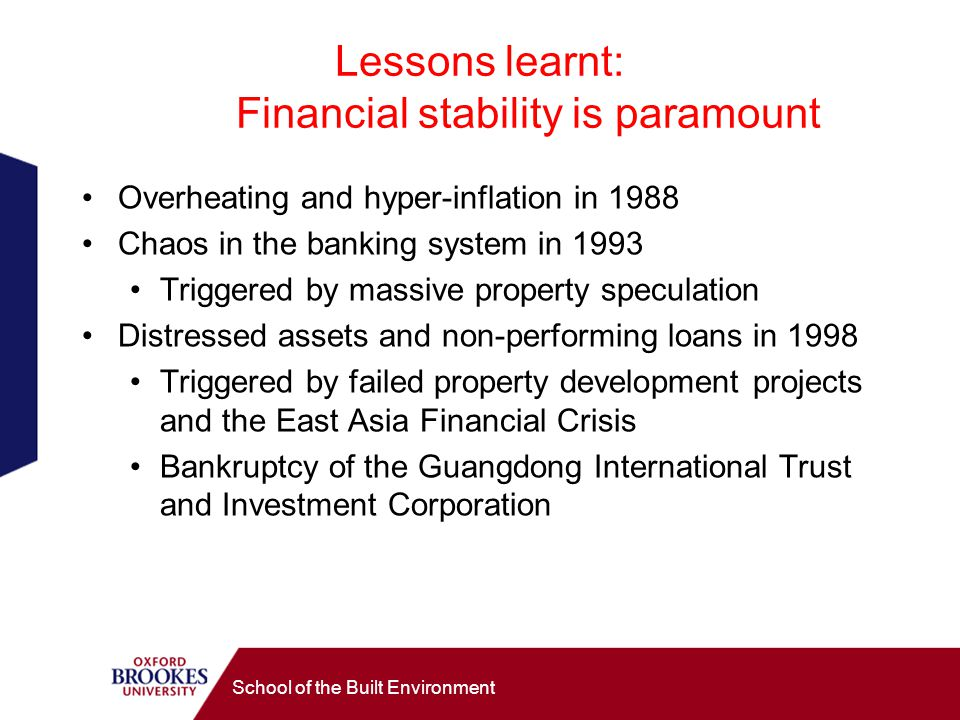 Lessons learnt: Financial stability is paramount Overheating and hyper-inflation in 1988 Chaos in the banking system in 1993 Triggered by massive property speculation Distressed assets and non-performing loans in 1998 Triggered by failed property development projects and the East Asia Financial Crisis Bankruptcy of the Guangdong International Trust and Investment Corporation School of the Built Environment