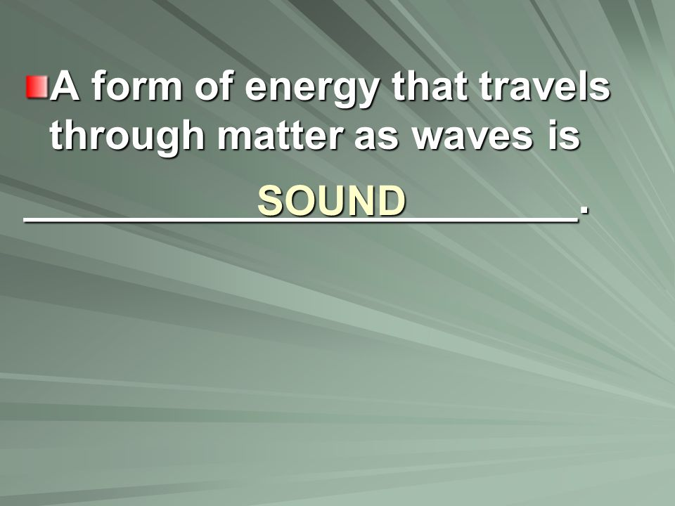 SOUND A form of energy that travels through matter as waves is ______________________.