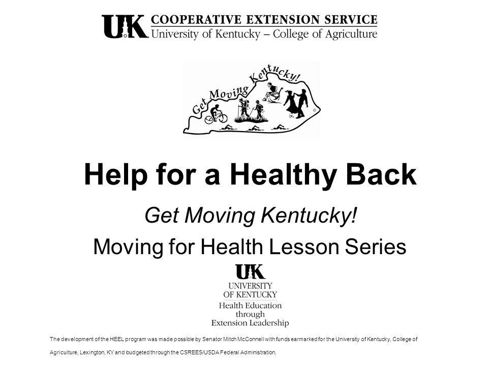 Help for a Healthy Back Get Moving Kentucky! Moving for Health Lesson Series The development of the HEEL program was made possible by Senator Mitch Mc