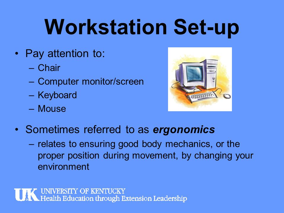 Workstation Set-up Pay attention to: –Chair –Computer monitor/screen –Keyboard –Mouse Sometimes referred to as ergonomics –relates to ensuring good bo