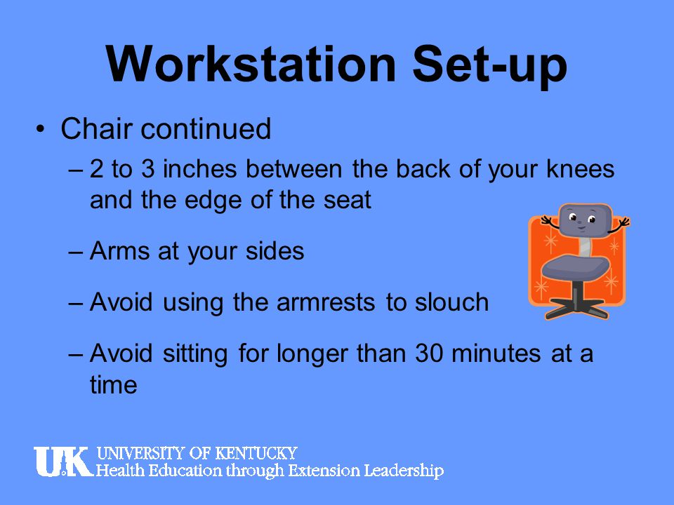 Workstation Set-up Chair continued –2 to 3 inches between the back of your knees and the edge of the seat –Arms at your sides –Avoid using the armrest