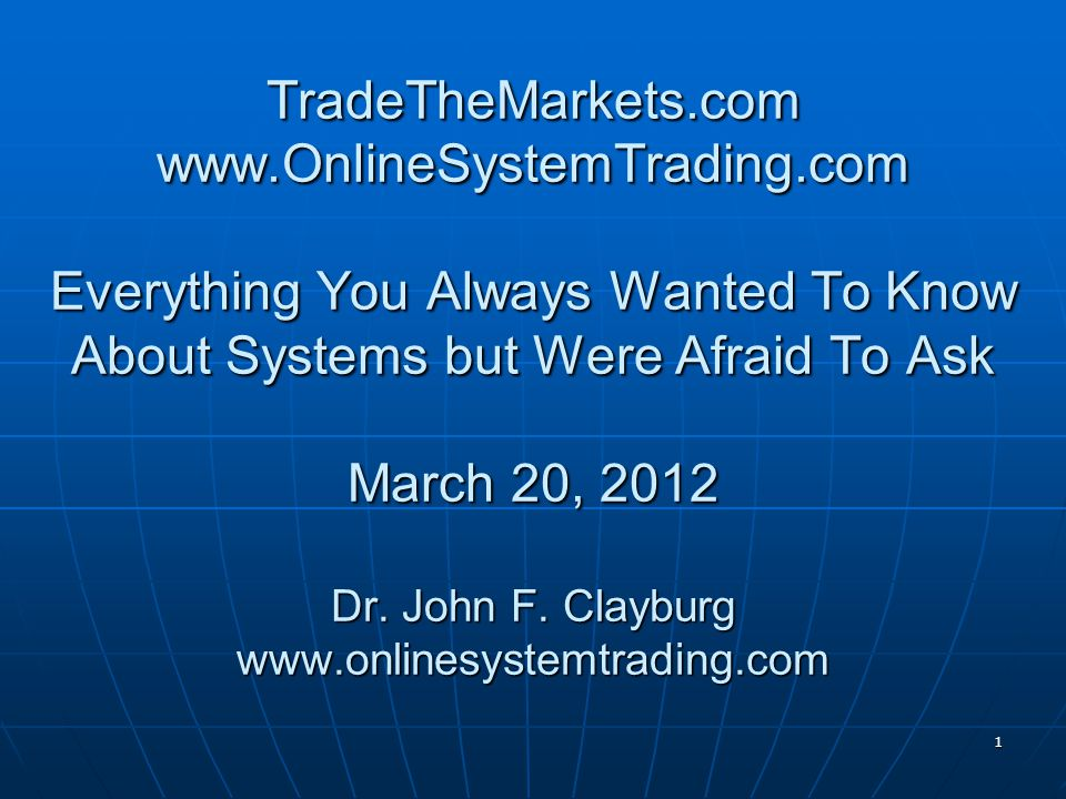 1 TradeTheMarkets.com www.OnlineSystemTrading.com Everything You Always Wanted To Know About Systems but Were Afraid To Ask March 20, 2012 Dr.