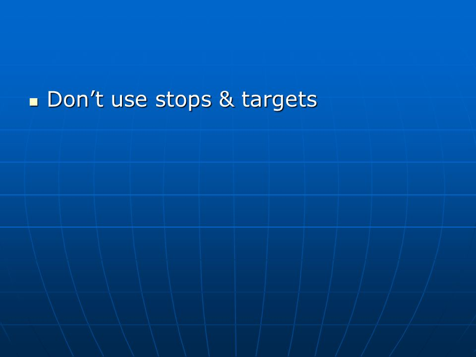 Don't use stops & targets Don't use stops & targets