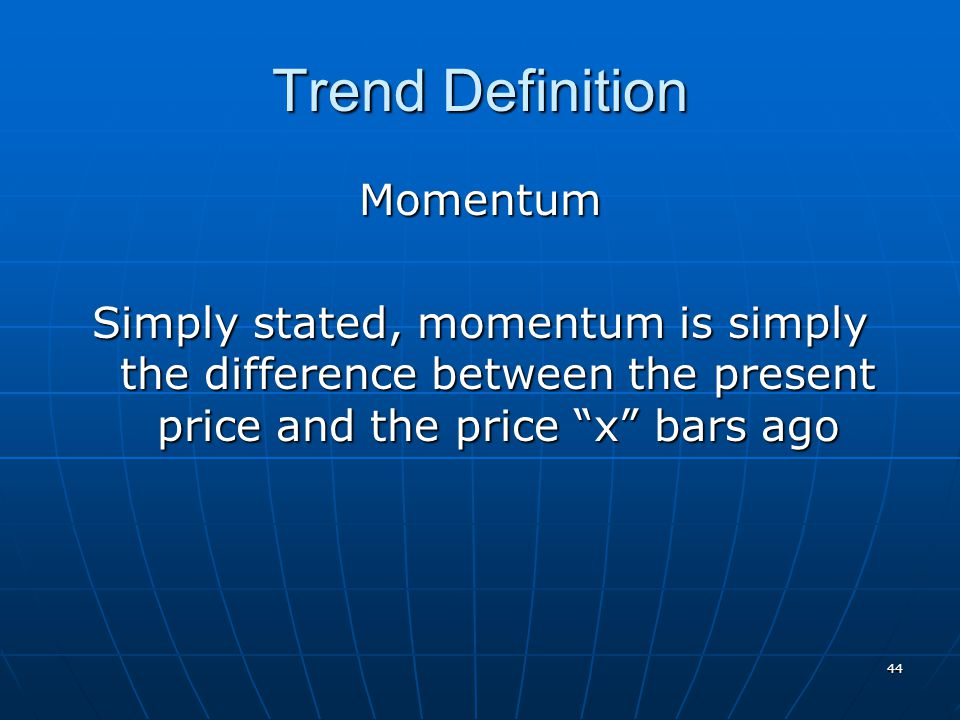 44 Trend Definition Momentum Simply stated, momentum is simply the difference between the present price and the price x bars ago