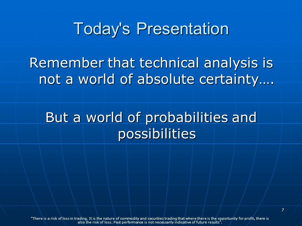 7 Today s Presentation Remember that technical analysis is not a world of absolute certainty….