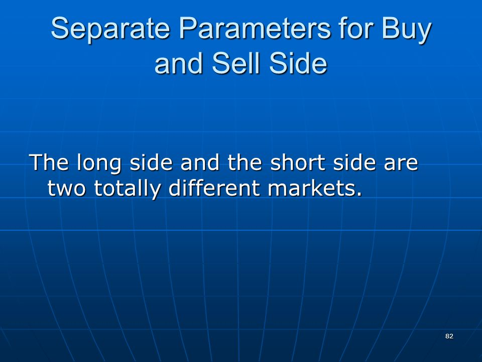 Separate Parameters for Buy and Sell Side The long side and the short side are two totally different markets.