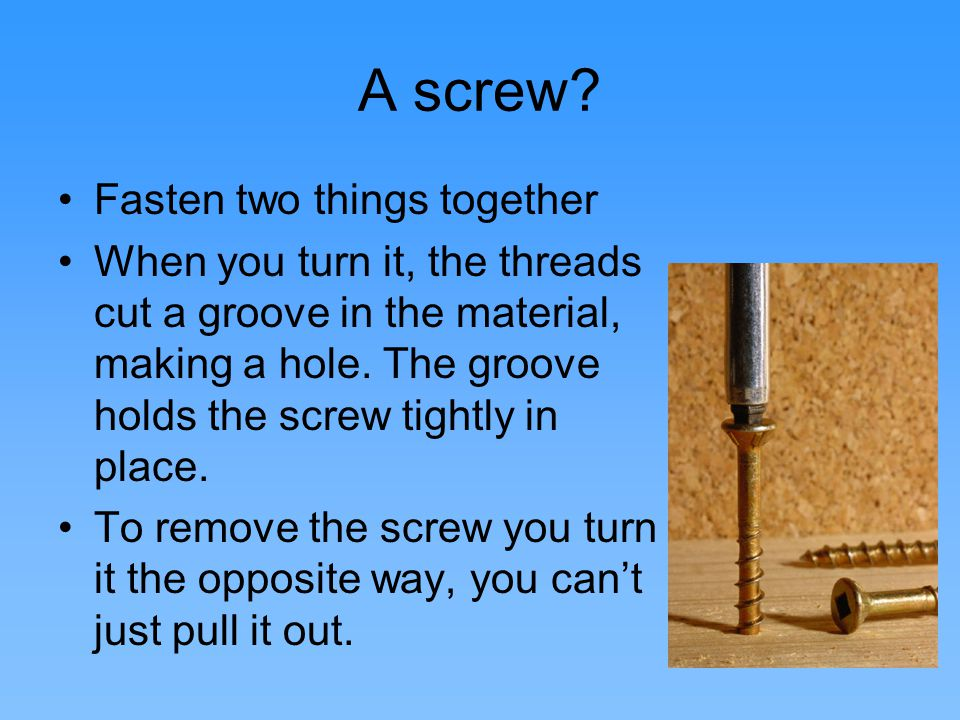 The Screw The three mechanical parts to a screw: Circumference Pitch (thread space) Hieght.