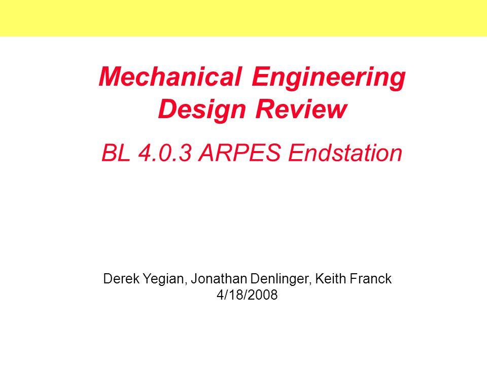 Mechanical Engineering Design Review BL 4.0.3 ARPES Endstation Derek Yegian, Jonathan Denlinger, Keith Franck 4/18/2008