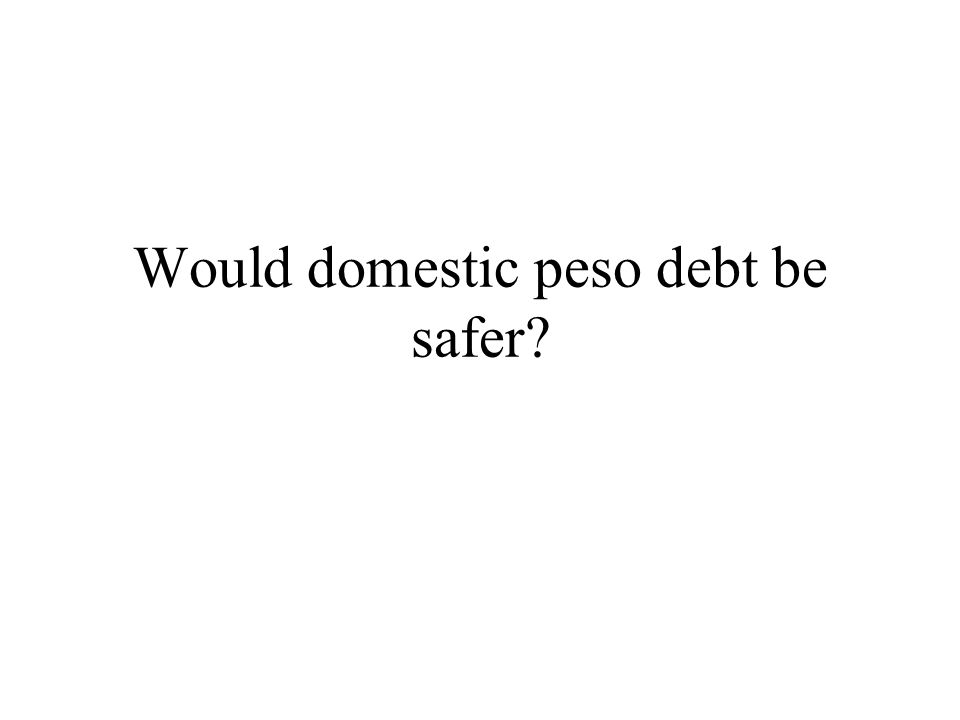 Would domestic peso debt be safer?