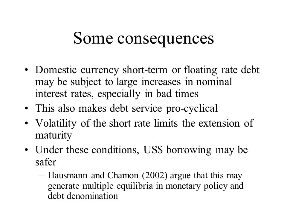 Some consequences Domestic currency short-term or floating rate debt may be subject to large increases in nominal interest rates, especially in bad times This also makes debt service pro-cyclical Volatility of the short rate limits the extension of maturity Under these conditions, US$ borrowing may be safer –Hausmann and Chamon (2002) argue that this may generate multiple equilibria in monetary policy and debt denomination