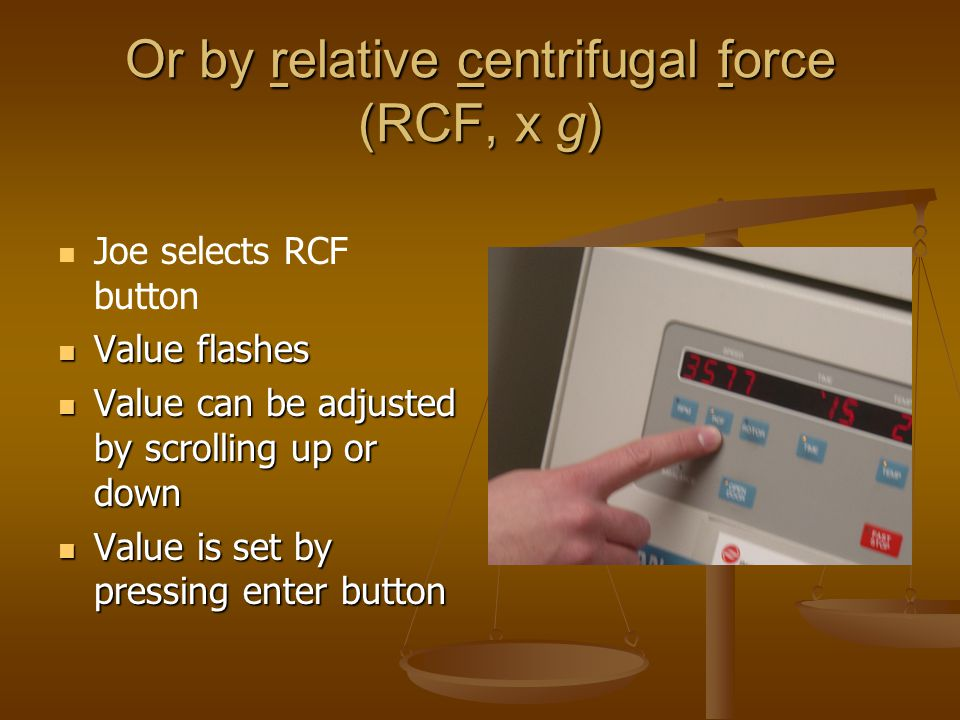 Or by relative centrifugal force (RCF, x g) Joe selects RCF button Value flashes Value flashes Value can be adjusted by scrolling up or down Value can be adjusted by scrolling up or down Value is set by pressing enter button Value is set by pressing enter button
