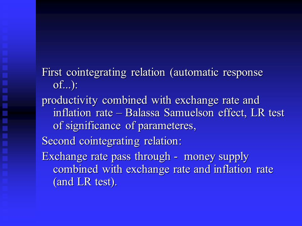First cointegrating relation (automatic response of...): productivity combined with exchange rate and inflation rate – Balassa Samuelson effect, LR test of significance of parameteres, Second cointegrating relation: Exchange rate pass through - money supply combined with exchange rate and inflation rate (and LR test).