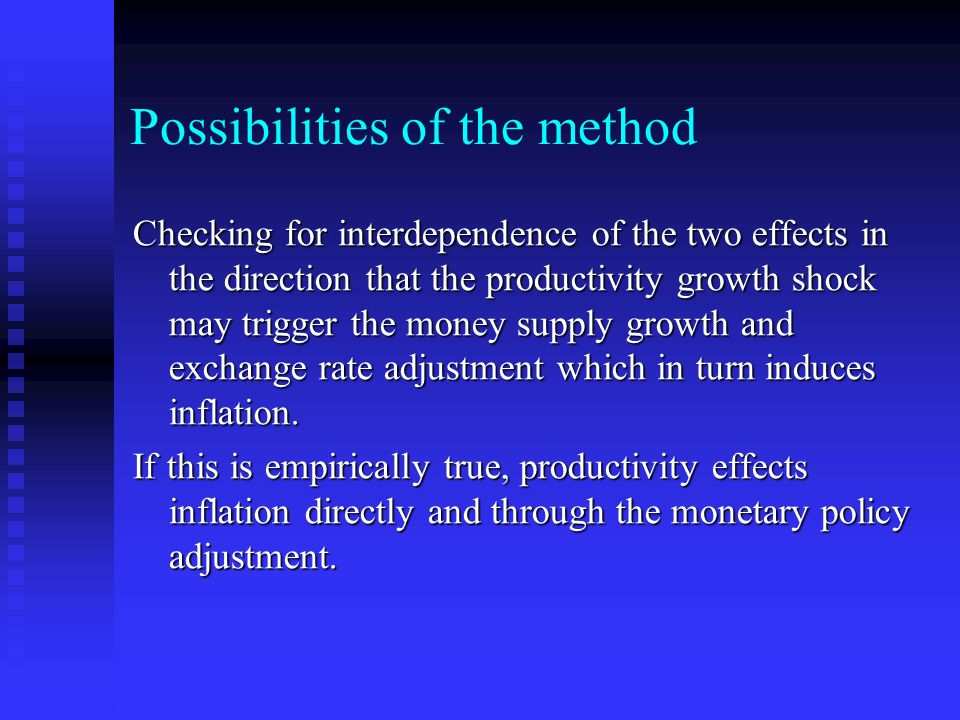 Possibilities of the method Checking for interdependence of the two effects in the direction that the productivity growth shock may trigger the money supply growth and exchange rate adjustment which in turn induces inflation.
