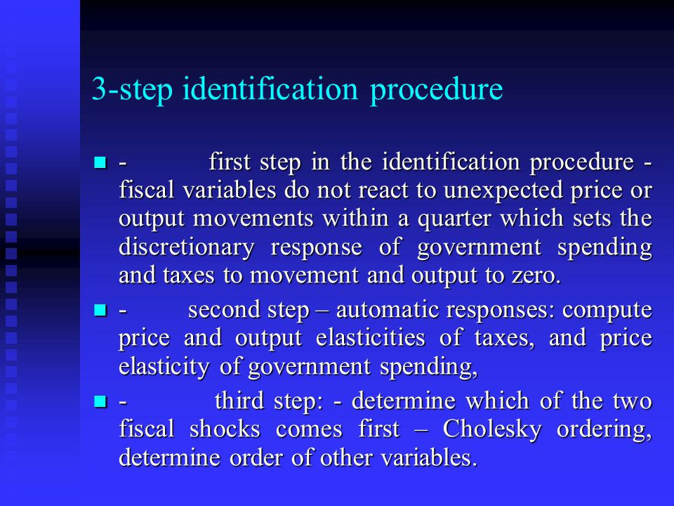 3-step identification procedure - first step in the identification procedure - fiscal variables do not react to unexpected price or output movements within a quarter which sets the discretionary response of government spending and taxes to movement and output to zero.