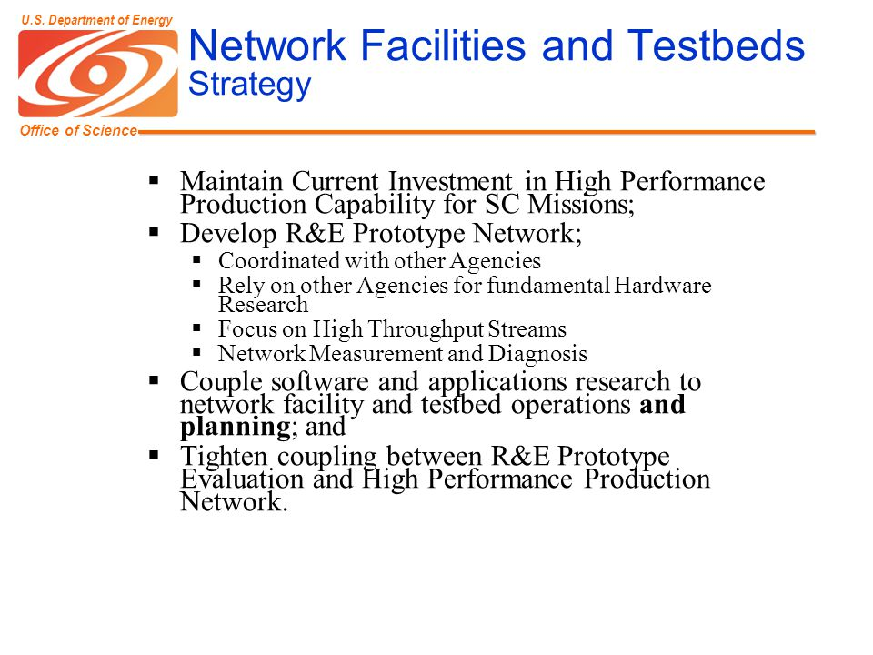 Office of Science U.S. Department of Energy Network Facilities and Testbeds Strategy  Maintain Current Investment in High Performance Production Capa