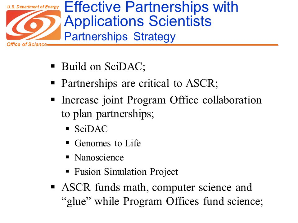 Office of Science U.S. Department of Energy Effective Partnerships with Applications Scientists Partnerships Strategy  Build on SciDAC;  Partnership
