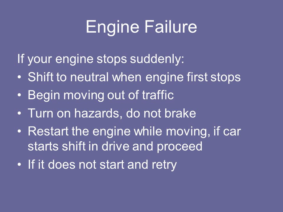 Engine Failure If your engine stops suddenly: Shift to neutral when engine first stops Begin moving out of traffic Turn on hazards, do not brake Resta