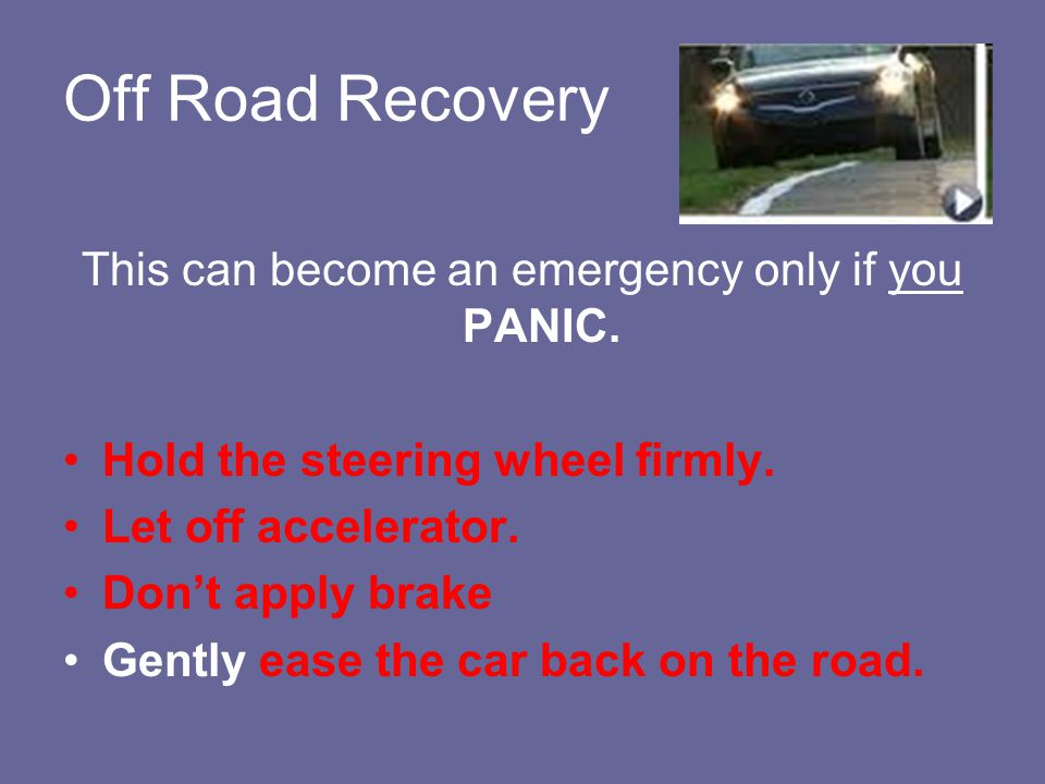 Off Road Recovery This can become an emergency only if you PANIC. Hold the steering wheel firmly. Let off accelerator. Don't apply brake Gently ease t