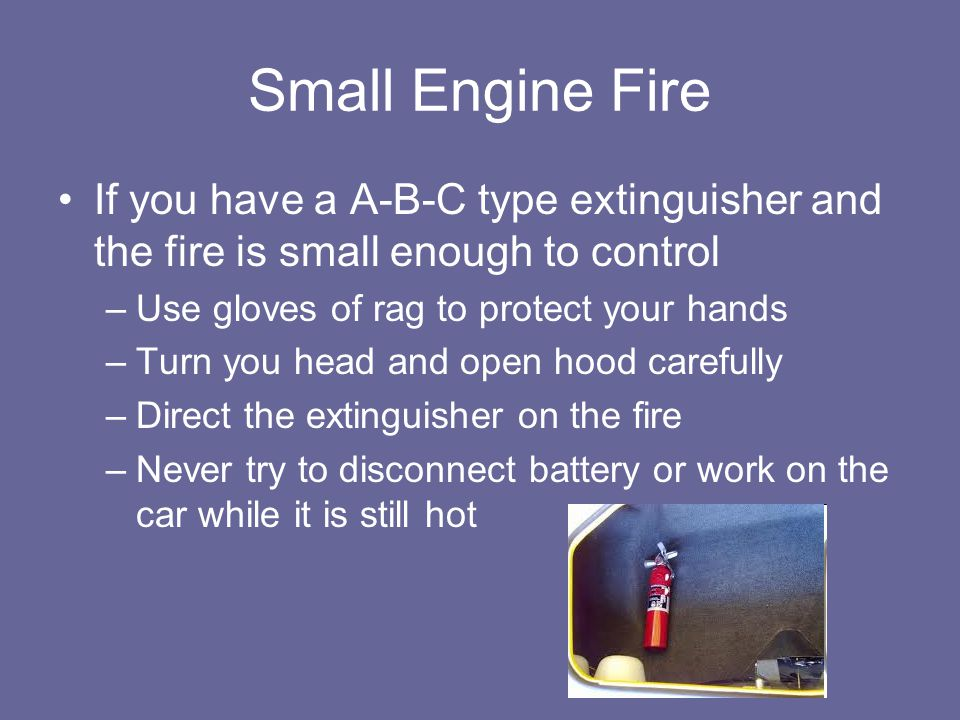 Small Engine Fire If you have a A-B-C type extinguisher and the fire is small enough to control –Use gloves of rag to protect your hands –Turn you hea