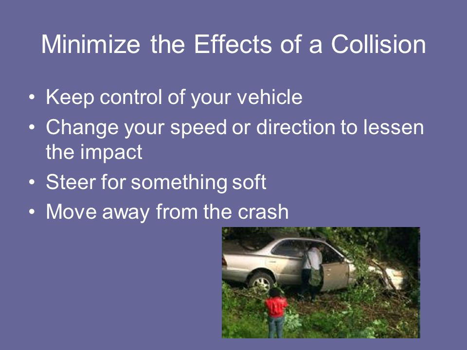 Minimize the Effects of a Collision Keep control of your vehicle Change your speed or direction to lessen the impact Steer for something soft Move awa