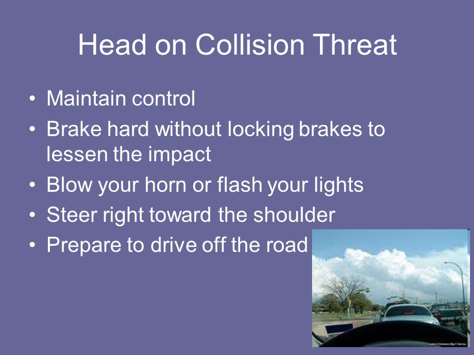 Head on Collision Threat Maintain control Brake hard without locking brakes to lessen the impact Blow your horn or flash your lights Steer right towar