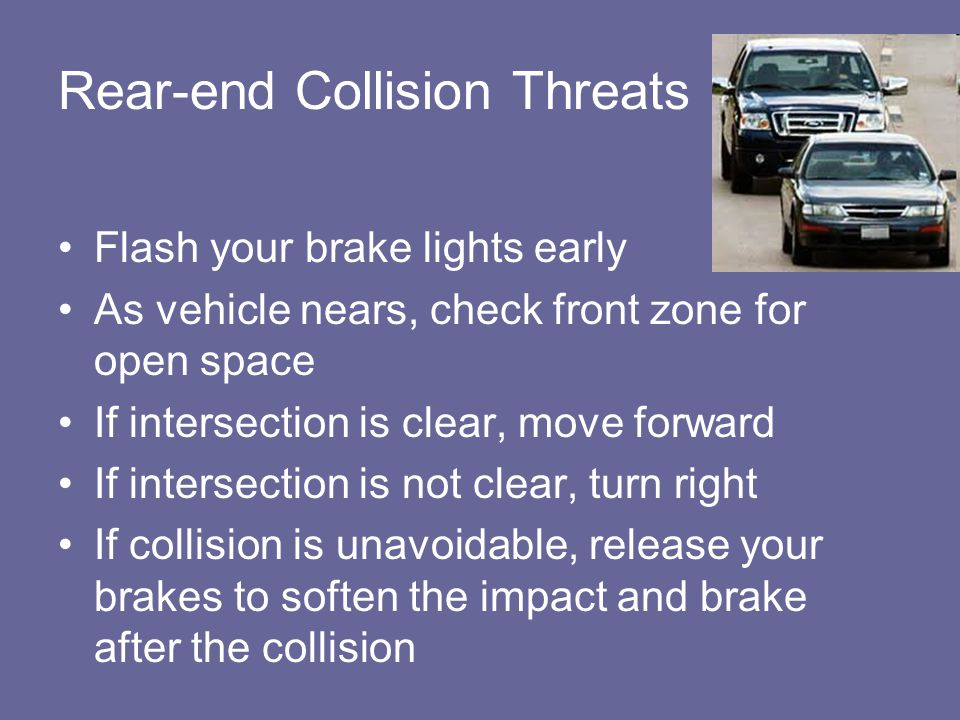Rear-end Collision Threats Flash your brake lights early As vehicle nears, check front zone for open space If intersection is clear, move forward If i
