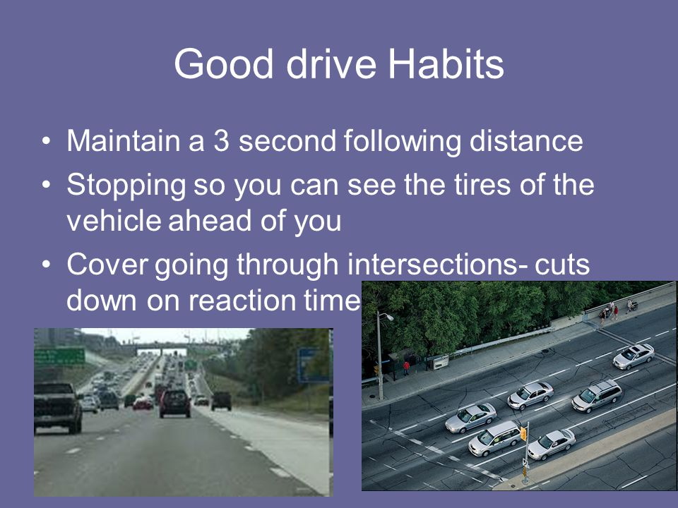Good drive Habits Maintain a 3 second following distance Stopping so you can see the tires of the vehicle ahead of you Cover going through intersectio