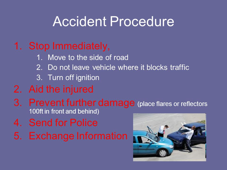Accident Procedure 1.Stop Immediately, 1.Move to the side of road 2.Do not leave vehicle where it blocks traffic 3.Turn off ignition 2.Aid the injured