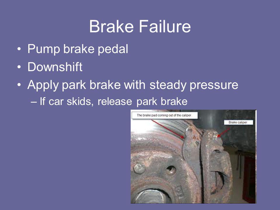 Brake Failure Pump brake pedal Downshift Apply park brake with steady pressure –If car skids, release park brake