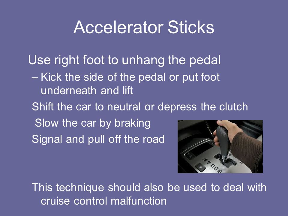 Accelerator Sticks Use right foot to unhang the pedal –Kick the side of the pedal or put foot underneath and lift Shift the car to neutral or depress