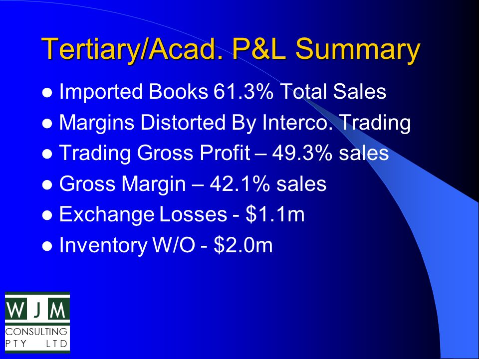WMJ CONSULTING P T Y L T D Tertiary/Acad. P&L Summary Imported Books 61.3% Total Sales Margins Distorted By Interco. Trading Trading Gross Profit – 49