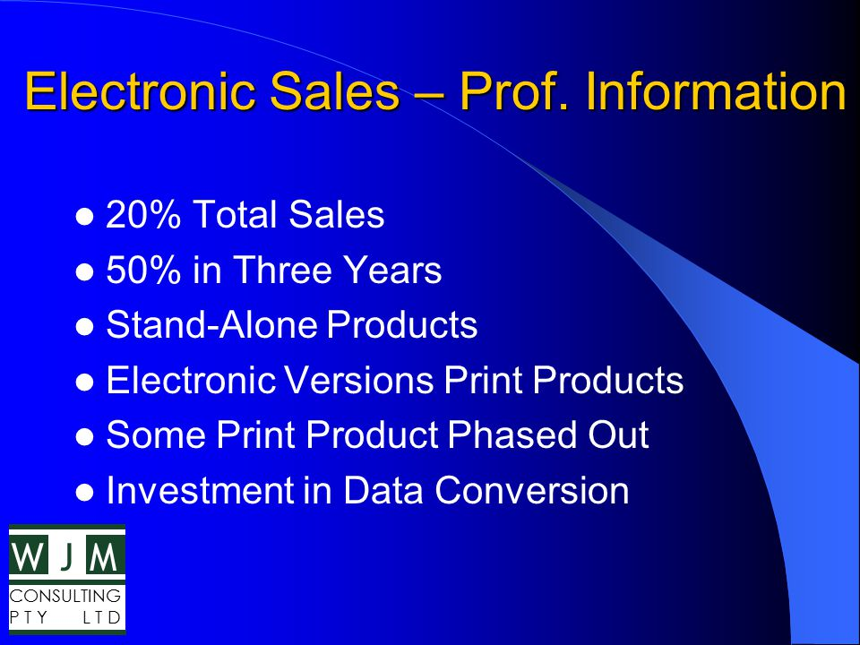 WMJ CONSULTING P T Y L T D Electronic Sales – Prof. Information 20% Total Sales 50% in Three Years Stand-Alone Products Electronic Versions Print Prod