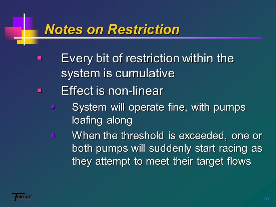 10 Notes on Restriction  Every bit of restriction within the system is cumulative  Effect is non-linear  System will operate fine, with pumps loafing along  When the threshold is exceeded, one or both pumps will suddenly start racing as they attempt to meet their target flows