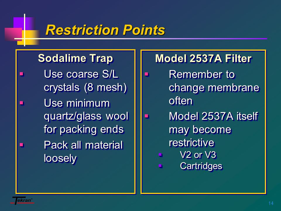 14 Restriction Points Sodalime Trap  Use coarse S/L crystals (8 mesh)  Use minimum quartz/glass wool for packing ends  Pack all material loosely Sodalime Trap  Use coarse S/L crystals (8 mesh)  Use minimum quartz/glass wool for packing ends  Pack all material loosely Model 2537A Filter  Remember to change membrane often  Model 2537A itself may become restrictive  V2 or V3  Cartridges Model 2537A Filter  Remember to change membrane often  Model 2537A itself may become restrictive  V2 or V3  Cartridges