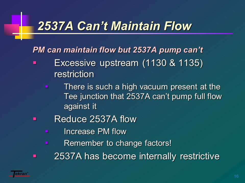 16 2537A Can't Maintain Flow PM can maintain flow but 2537A pump can't  Excessive upstream (1130 & 1135) restriction  There is such a high vacuum present at the Tee junction that 2537A can't pump full flow against it  Reduce 2537A flow  Increase PM flow  Remember to change factors.
