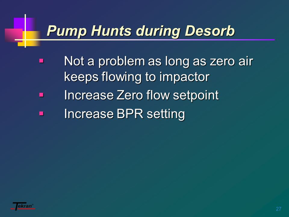 27 Pump Hunts during Desorb  Not a problem as long as zero air keeps flowing to impactor  Increase Zero flow setpoint  Increase BPR setting