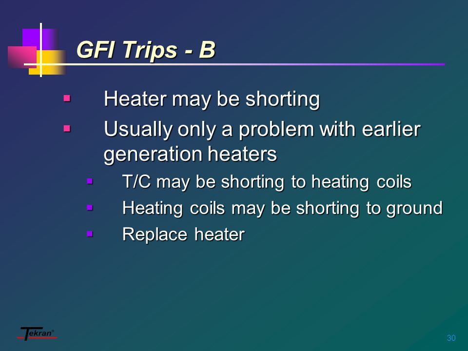 30 GFI Trips - B  Heater may be shorting  Usually only a problem with earlier generation heaters  T/C may be shorting to heating coils  Heating coils may be shorting to ground  Replace heater