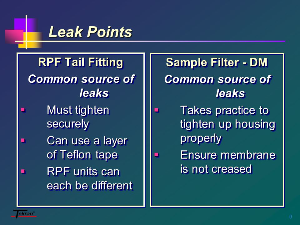 6 Leak Points RPF Tail Fitting Common source of leaks  Must tighten securely  Can use a layer of Teflon tape  RPF units can each be different RPF Tail Fitting Common source of leaks  Must tighten securely  Can use a layer of Teflon tape  RPF units can each be different Sample Filter - DM Common source of leaks  Takes practice to tighten up housing properly  Ensure membrane is not creased Sample Filter - DM Common source of leaks  Takes practice to tighten up housing properly  Ensure membrane is not creased