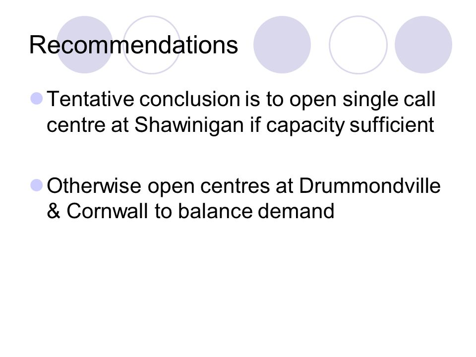 Recommendations Tentative conclusion is to open single call centre at Shawinigan if capacity sufficient Otherwise open centres at Drummondville & Cornwall to balance demand