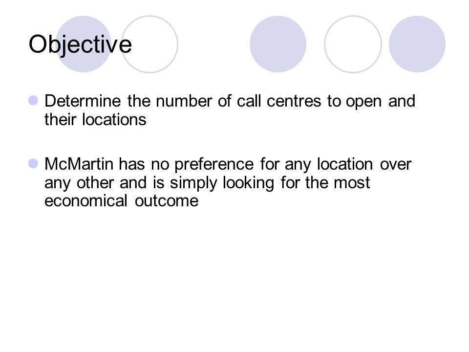 Objective Determine the number of call centres to open and their locations McMartin has no preference for any location over any other and is simply looking for the most economical outcome