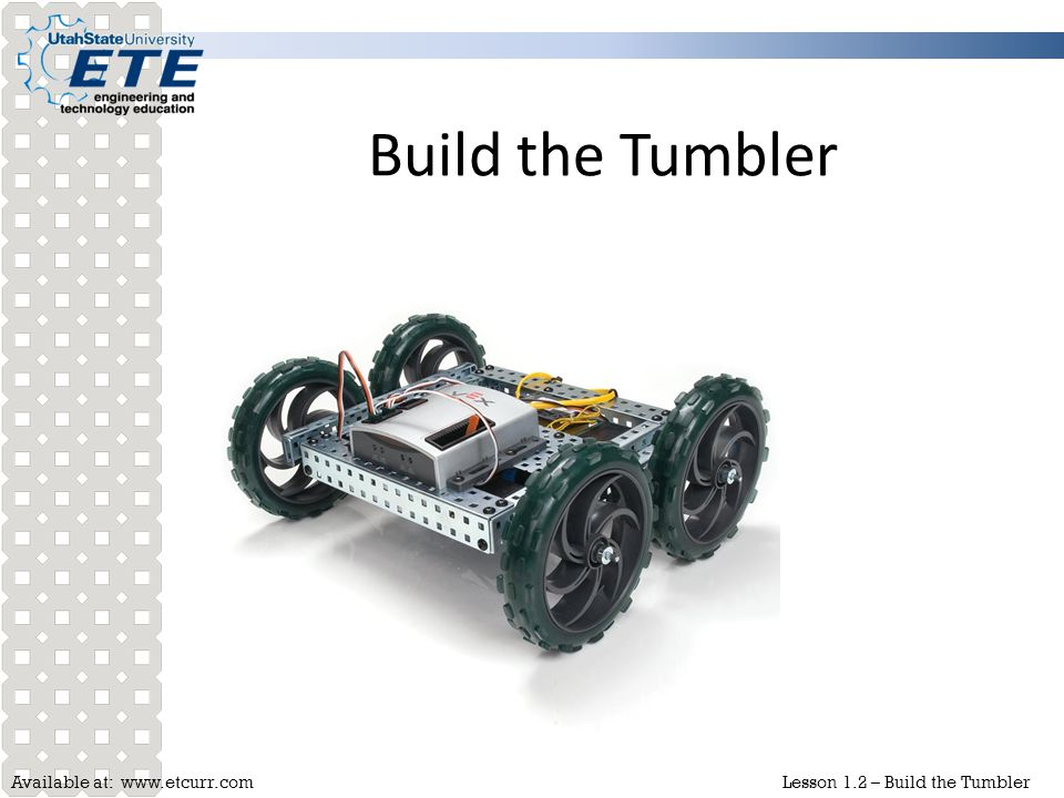Available at: www.etcurr.comLesson 1.2 – Build the Tumbler Build the Tumbler  Performance Objective: Given a VEX robotics system, build the Tumbler to the specifications in the Guide for Building the Protobot and Tumbler.
