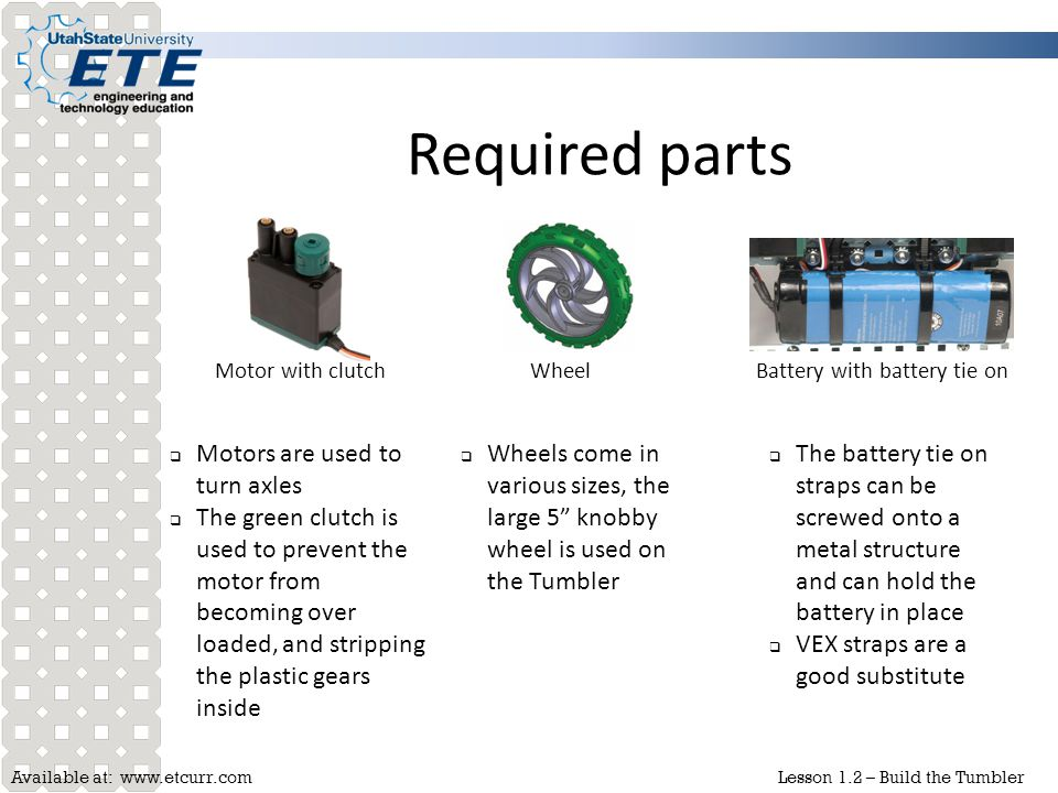 Available at: www.etcurr.comLesson 1.2 – Build the Tumbler Required parts Motor with clutchWheelBattery with battery tie on  Motors are used to turn