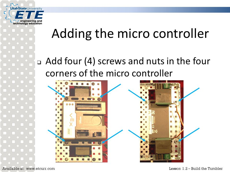 Available at: www.etcurr.comLesson 1.2 – Build the Tumbler Adding the micro controller  Add four (4) screws and nuts in the four corners of the micro