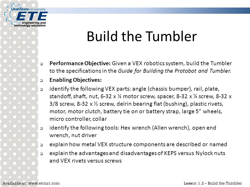 Available at: www.etcurr.comLesson 1.2 – Build the Tumbler VEX parts  The majority of the components used as structure components are made from sheetmetal  These pieces (either steel or aluminum) come in a variety of shapes and sizes and are suited to different functions