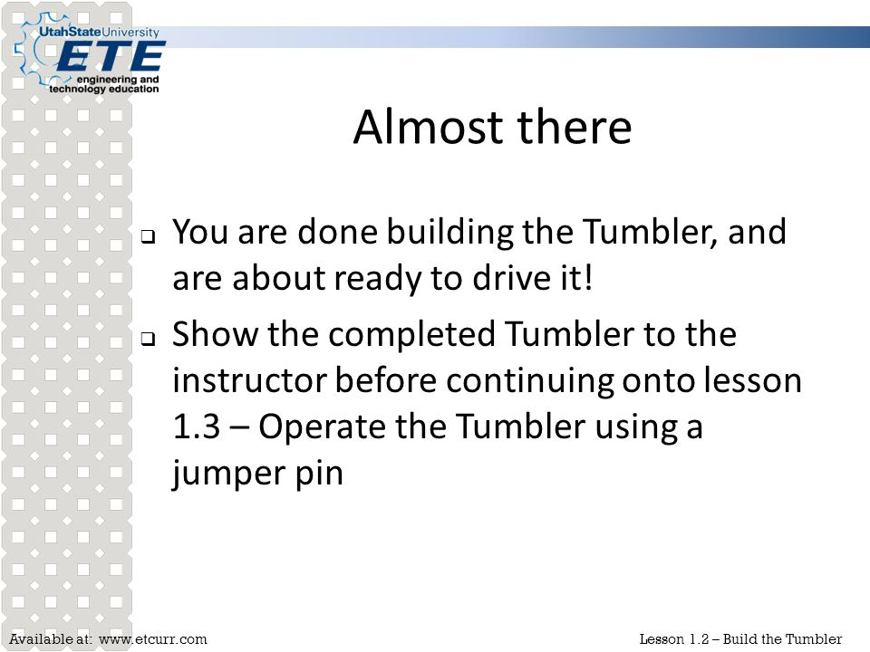 Available at: www.etcurr.comLesson 1.2 – Build the Tumbler Almost there  You are done building the Tumbler, and are about ready to drive it!  Show t