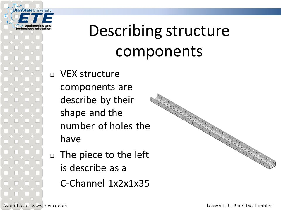 Available at: www.etcurr.comLesson 1.2 – Build the Tumbler Describing structure components  VEX structure components are describe by their shape and
