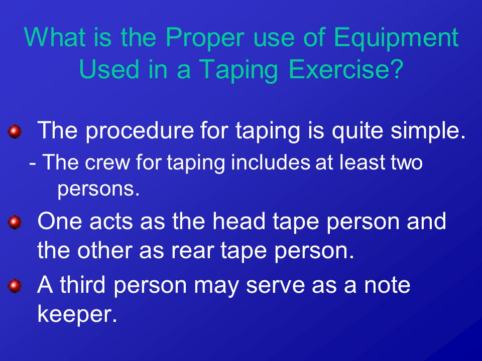 The procedure for taping is quite simple. - The crew for taping includes at least two persons. One acts as the head tape person and the other as rear