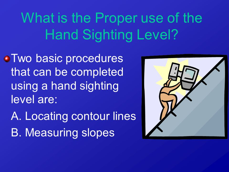 Two basic procedures that can be completed using a hand sighting level are: A. Locating contour lines B. Measuring slopes What is the Proper use of th